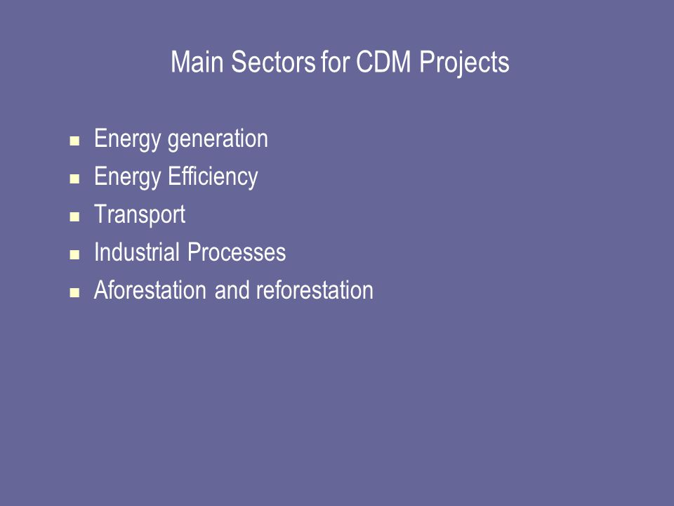Main Sectors for CDM Projects Energy generation Energy Efficiency Transport Industrial Processes Aforestation and reforestation