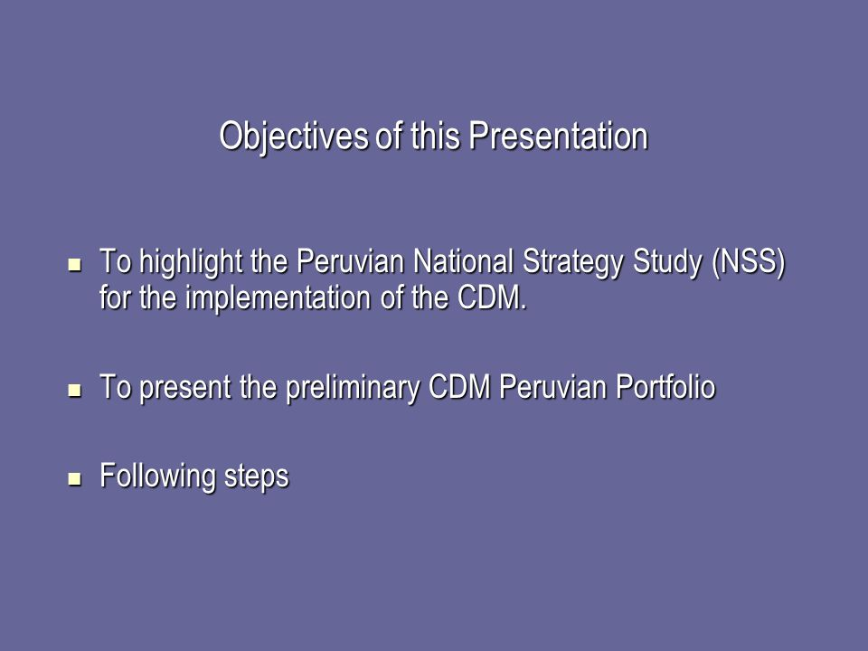 Objectives of this Presentation To highlight the Peruvian National Strategy Study (NSS) for the implementation of the CDM.