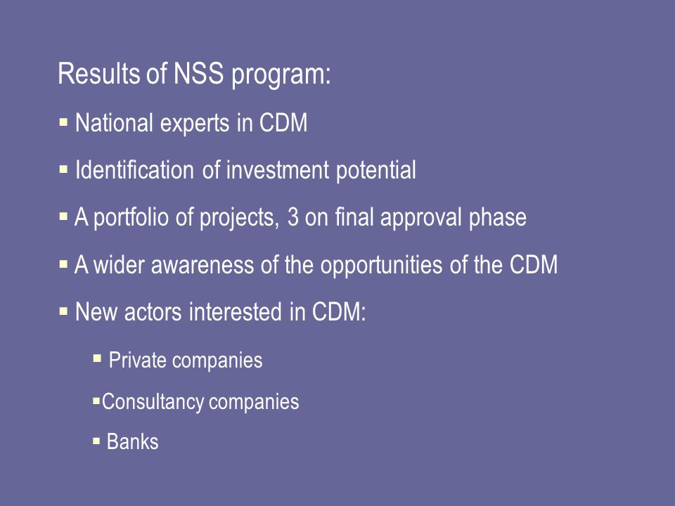 Results of NSS program:  National experts in CDM  Identification of investment potential  A portfolio of projects, 3 on final approval phase  A wider awareness of the opportunities of the CDM  New actors interested in CDM:  Private companies  Consultancy companies  Banks