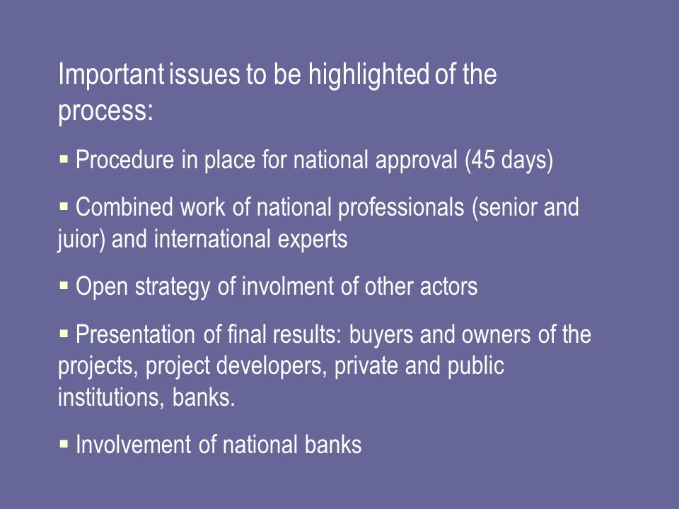 Important issues to be highlighted of the process:  Procedure in place for national approval (45 days)  Combined work of national professionals (senior and juior) and international experts  Open strategy of involment of other actors  Presentation of final results: buyers and owners of the projects, project developers, private and public institutions, banks.