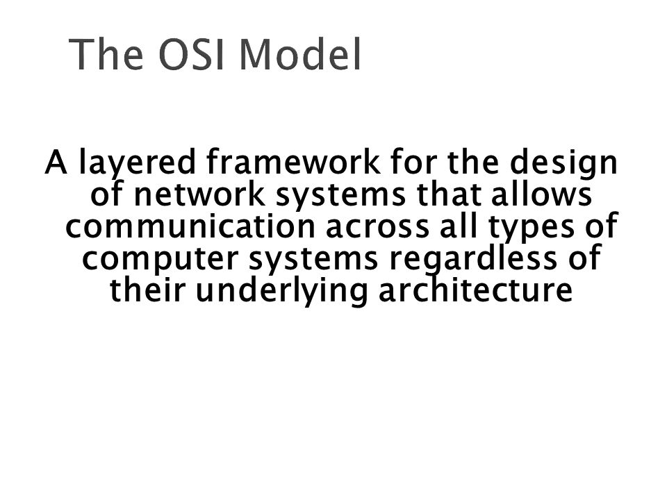 The OSI Model A layered framework for the design of network systems that allows communication across all types of computer systems regardless of their underlying architecture