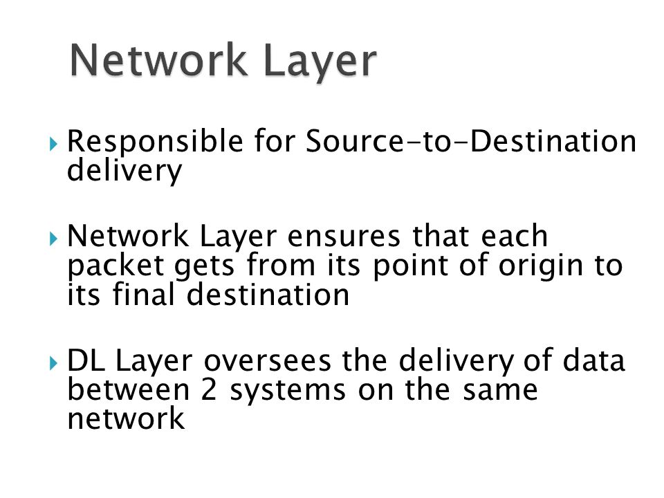  Responsible for Source-to-Destination delivery  Network Layer ensures that each packet gets from its point of origin to its final destination  DL Layer oversees the delivery of data between 2 systems on the same network