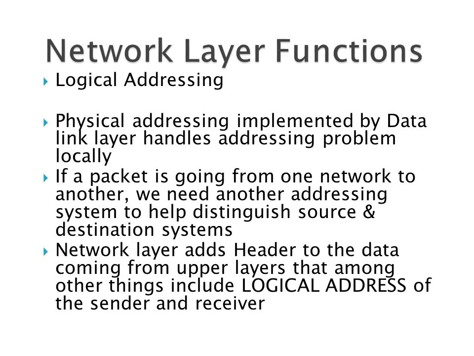  Logical Addressing  Physical addressing implemented by Data link layer handles addressing problem locally  If a packet is going from one network to another, we need another addressing system to help distinguish source & destination systems  Network layer adds Header to the data coming from upper layers that among other things include LOGICAL ADDRESS of the sender and receiver
