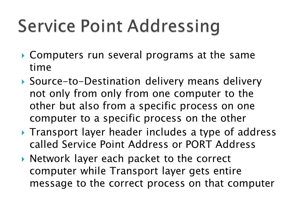  Computers run several programs at the same time  Source-to-Destination delivery means delivery not only from only from one computer to the other but also from a specific process on one computer to a specific process on the other  Transport layer header includes a type of address called Service Point Address or PORT Address  Network layer each packet to the correct computer while Transport layer gets entire message to the correct process on that computer