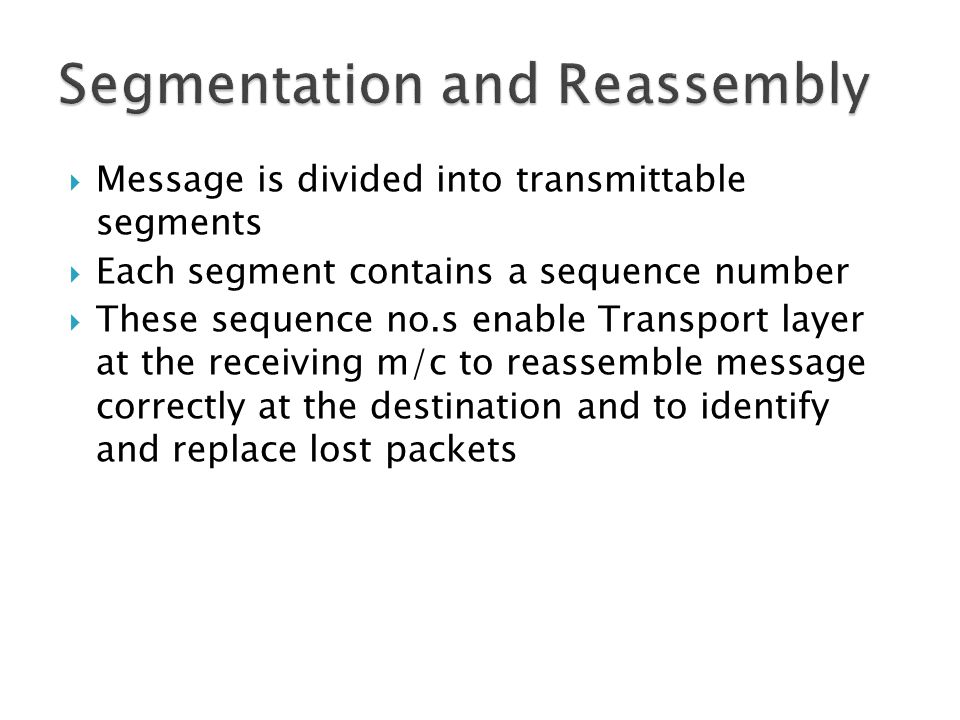  Message is divided into transmittable segments  Each segment contains a sequence number  These sequence no.s enable Transport layer at the receiving m/c to reassemble message correctly at the destination and to identify and replace lost packets