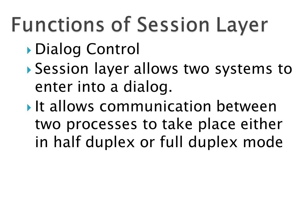  Dialog Control  Session layer allows two systems to enter into a dialog.