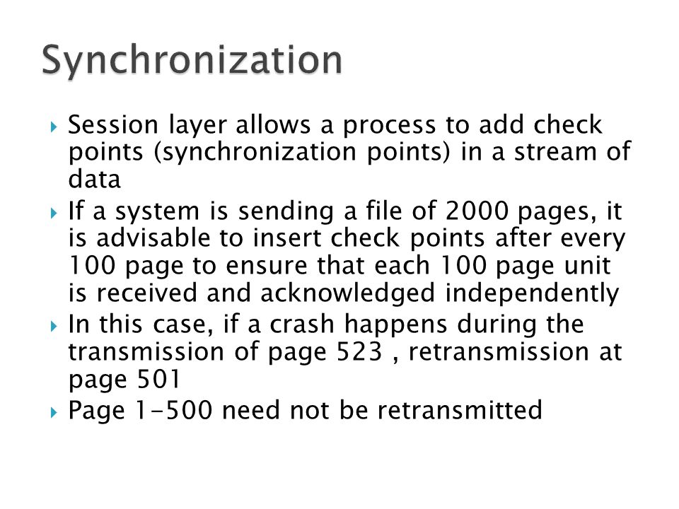  Session layer allows a process to add check points (synchronization points) in a stream of data  If a system is sending a file of 2000 pages, it is advisable to insert check points after every 100 page to ensure that each 100 page unit is received and acknowledged independently  In this case, if a crash happens during the transmission of page 523, retransmission at page 501  Page need not be retransmitted