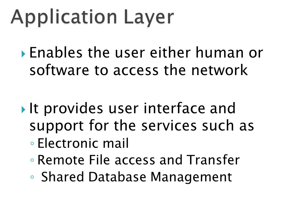  Enables the user either human or software to access the network  It provides user interface and support for the services such as ◦ Electronic mail ◦ Remote File access and Transfer ◦ Shared Database Management