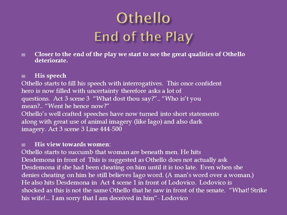 Closer to the end of the play we start to see the great qualities of Othello deteriorate.