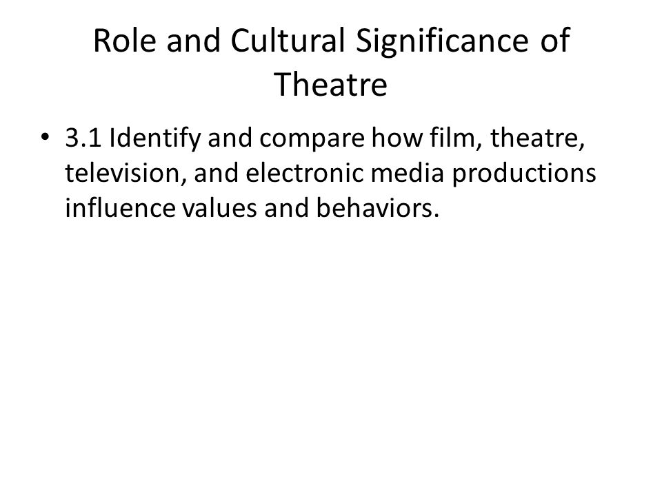 Role and Cultural Significance of Theatre 3.1 Identify and compare how film, theatre, television, and electronic media productions influence values and behaviors.