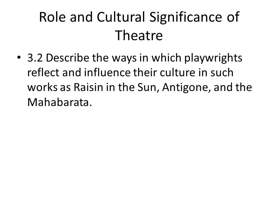 Role and Cultural Significance of Theatre 3.2 Describe the ways in which playwrights reflect and influence their culture in such works as Raisin in the Sun, Antigone, and the Mahabarata.
