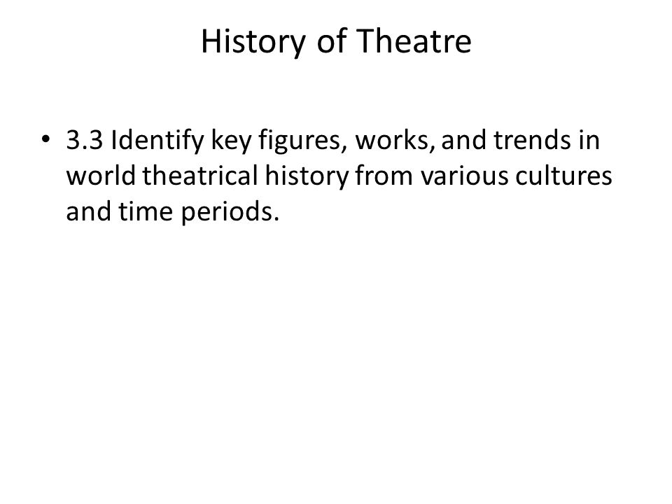History of Theatre 3.3 Identify key figures, works, and trends in world theatrical history from various cultures and time periods.