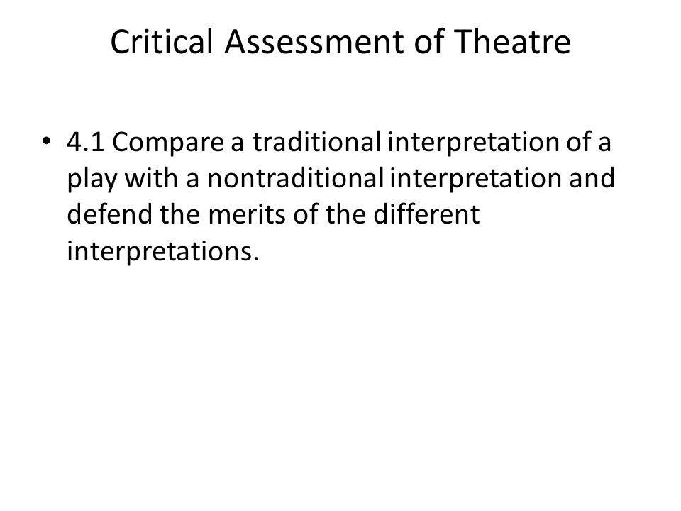 Critical Assessment of Theatre 4.1 Compare a traditional interpretation of a play with a nontraditional interpretation and defend the merits of the different interpretations.