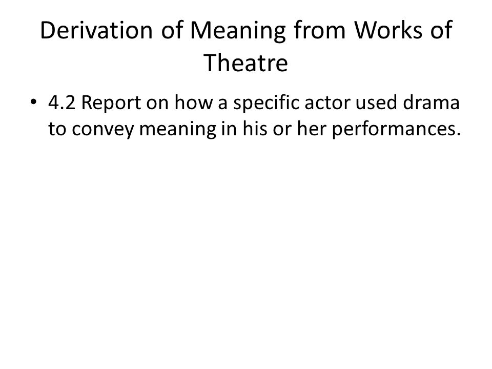 Derivation of Meaning from Works of Theatre 4.2 Report on how a specific actor used drama to convey meaning in his or her performances.