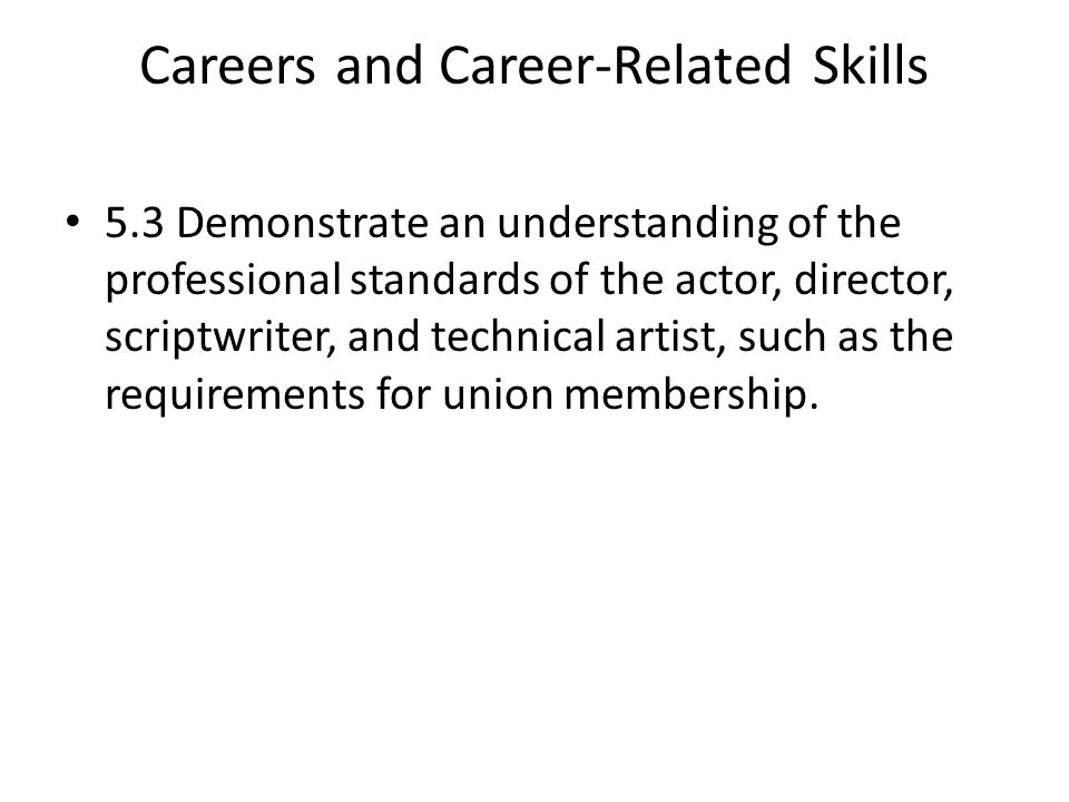 Careers and Career-Related Skills 5.3 Demonstrate an understanding of the professional standards of the actor, director, scriptwriter, and technical artist, such as the requirements for union membership.