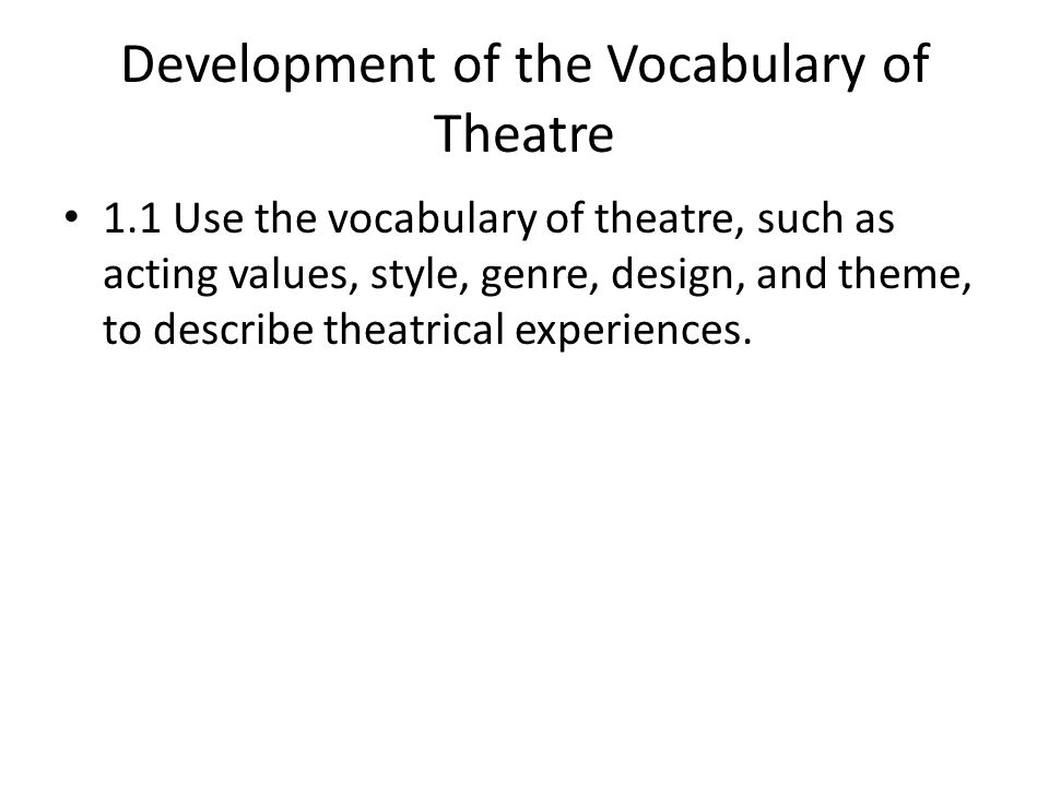Development of the Vocabulary of Theatre 1.1 Use the vocabulary of theatre, such as acting values, style, genre, design, and theme, to describe theatrical experiences.