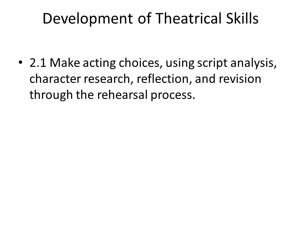 Development of Theatrical Skills 2.1 Make acting choices, using script analysis, character research, reflection, and revision through the rehearsal process.