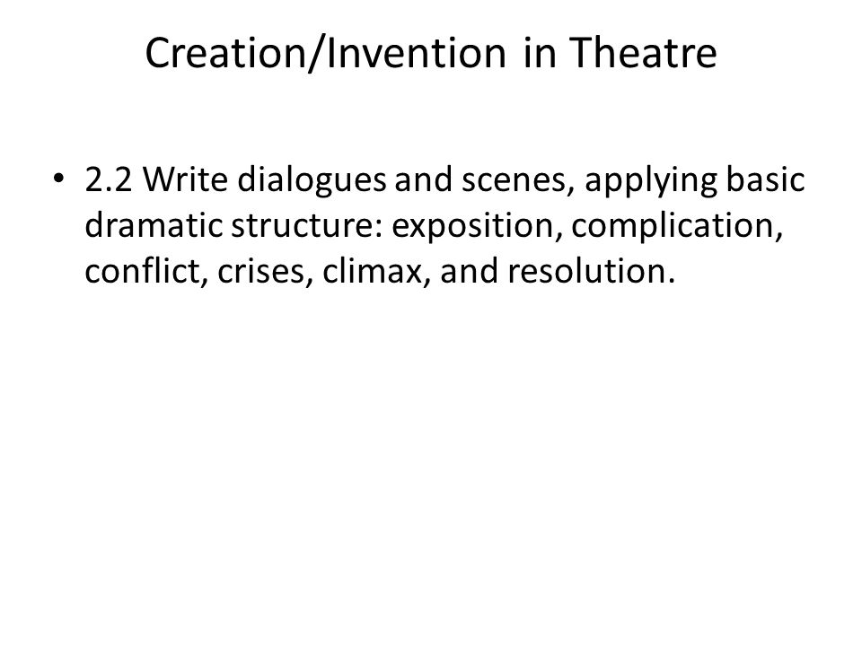 Creation/Invention in Theatre 2.2 Write dialogues and scenes, applying basic dramatic structure: exposition, complication, conflict, crises, climax, and resolution.