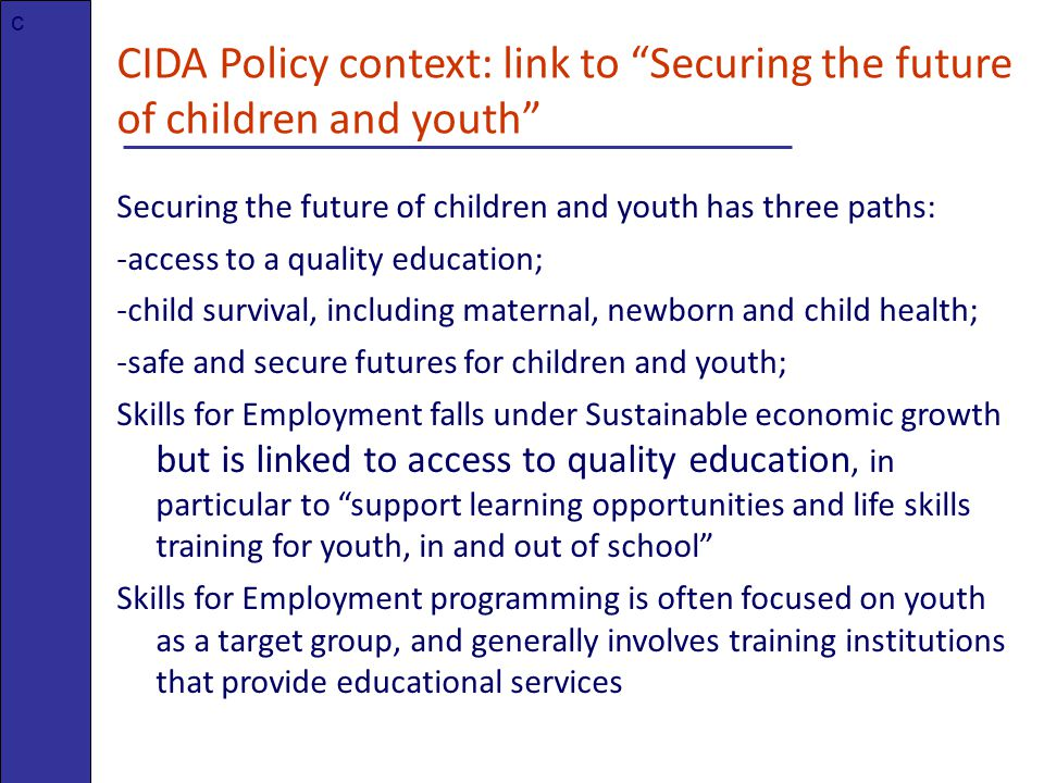 CIDA Policy context: link to Securing the future of children and youth Securing the future of children and youth has three paths: -access to a quality education; -child survival, including maternal, newborn and child health; -safe and secure futures for children and youth; Skills for Employment falls under Sustainable economic growth but is linked to access to quality education, in particular to support learning opportunities and life skills training for youth, in and out of school Skills for Employment programming is often focused on youth as a target group, and generally involves training institutions that provide educational services c