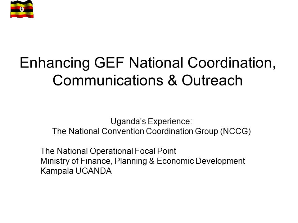 Enhancing GEF National Coordination, Communications & Outreach Uganda's Experience: The National Convention Coordination Group (NCCG) The National Operational Focal Point Ministry of Finance, Planning & Economic Development Kampala UGANDA