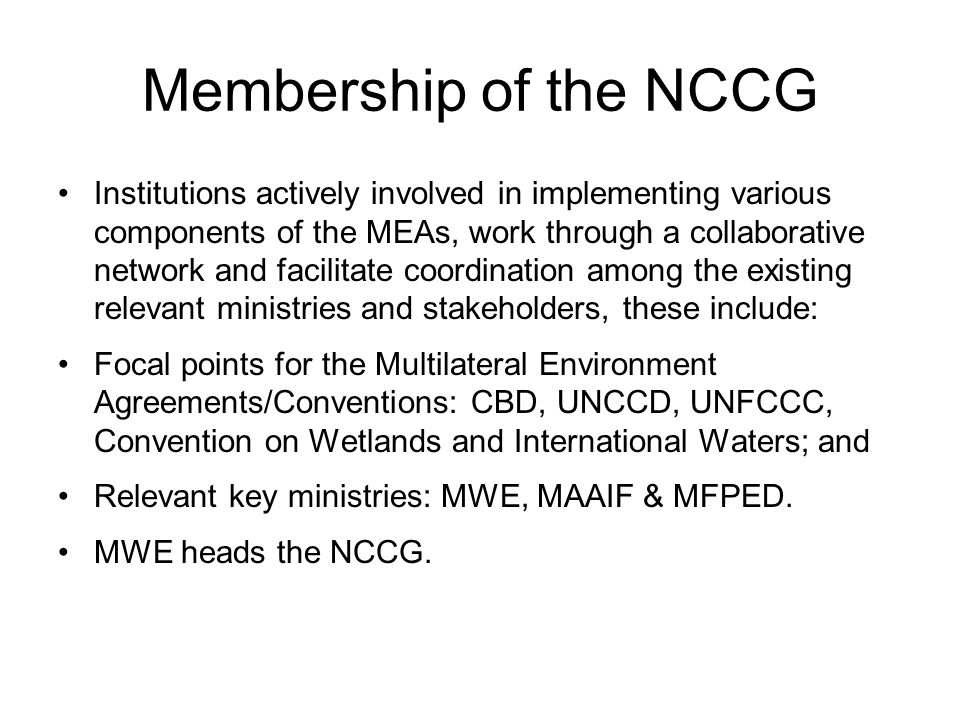 Membership of the NCCG Institutions actively involved in implementing various components of the MEAs, work through a collaborative network and facilitate coordination among the existing relevant ministries and stakeholders, these include: Focal points for the Multilateral Environment Agreements/Conventions: CBD, UNCCD, UNFCCC, Convention on Wetlands and International Waters; and Relevant key ministries: MWE, MAAIF & MFPED.