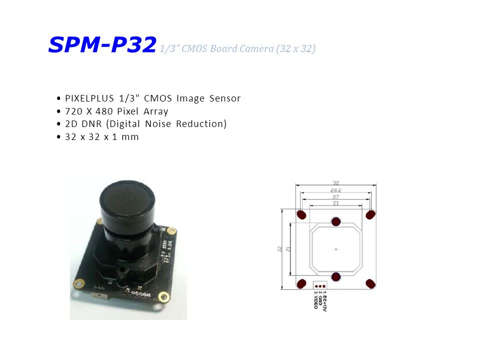 SPM-P32 1/3 CMOS Board Camera (32 x 32) PIXELPLUS 1/3 CMOS Image Sensor 720 X 480 Pixel Array 2D DNR (Digital Noise Reduction) 32 x 32 x 1 mm