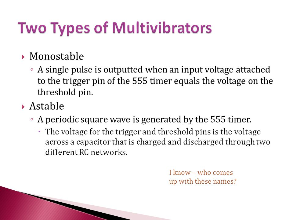  Monostable ◦ A single pulse is outputted when an input voltage attached to the trigger pin of the 555 timer equals the voltage on the threshold pin.