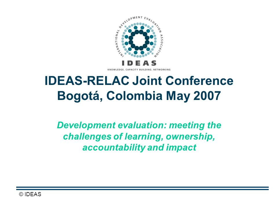© IDEAS IDEAS-RELAC Joint Conference Bogotá, Colombia May 2007 Development evaluation: meeting the challenges of learning, ownership, accountability and impact