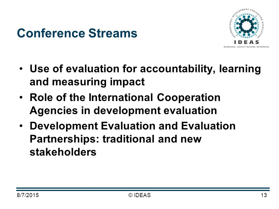 8/7/2015© IDEAS13 Conference Streams Use of evaluation for accountability, learning and measuring impact Role of the International Cooperation Agencies in development evaluation Development Evaluation and Evaluation Partnerships: traditional and new stakeholders