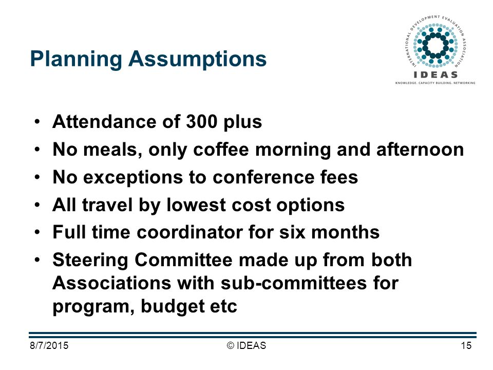 8/7/2015© IDEAS15 Planning Assumptions Attendance of 300 plus No meals, only coffee morning and afternoon No exceptions to conference fees All travel by lowest cost options Full time coordinator for six months Steering Committee made up from both Associations with sub-committees for program, budget etc