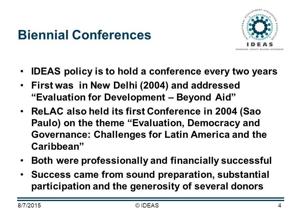 8/7/2015© IDEAS4 Biennial Conferences IDEAS policy is to hold a conference every two years First was in New Delhi (2004) and addressed Evaluation for Development – Beyond Aid ReLAC also held its first Conference in 2004 (Sao Paulo) on the theme Evaluation, Democracy and Governance: Challenges for Latin America and the Caribbean Both were professionally and financially successful Success came from sound preparation, substantial participation and the generosity of several donors