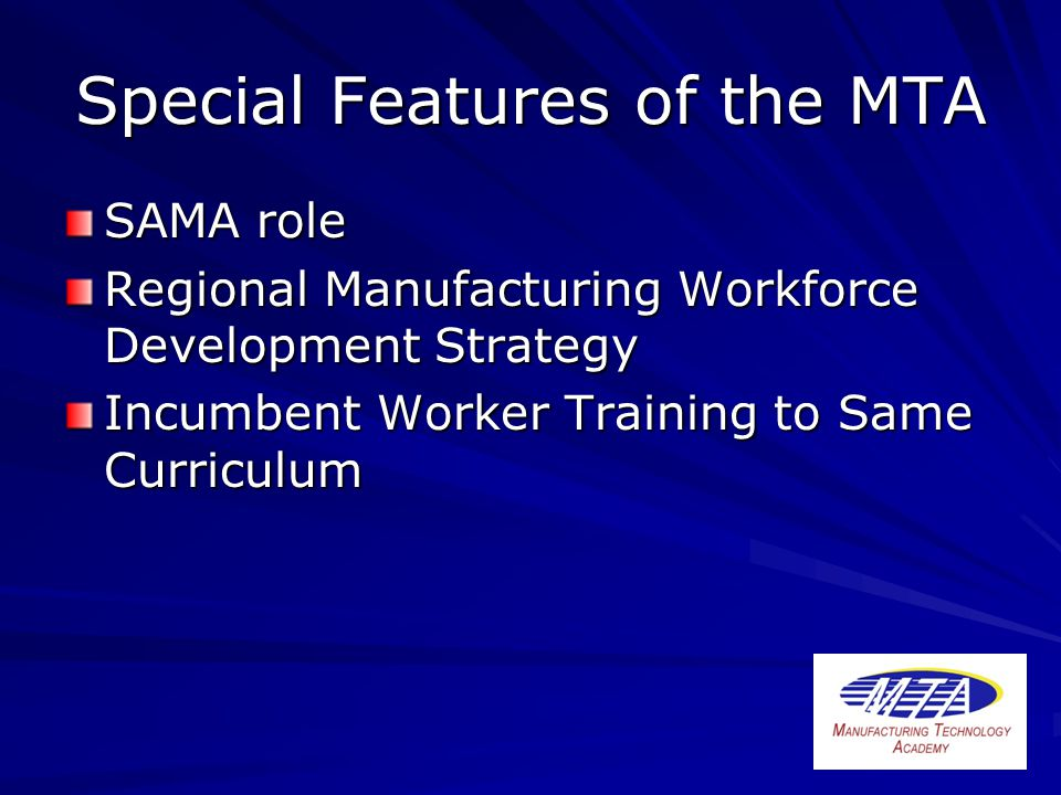 Special Features of the MTA SAMA role Regional Manufacturing Workforce Development Strategy Incumbent Worker Training to Same Curriculum