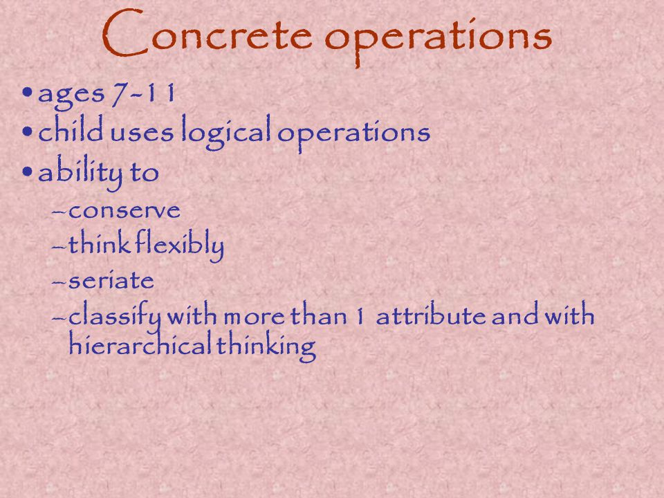 Concrete operations ages 7-11 child uses logical operations ability to –conserve –think flexibly –seriate –classify with more than 1 attribute and with hierarchical thinking