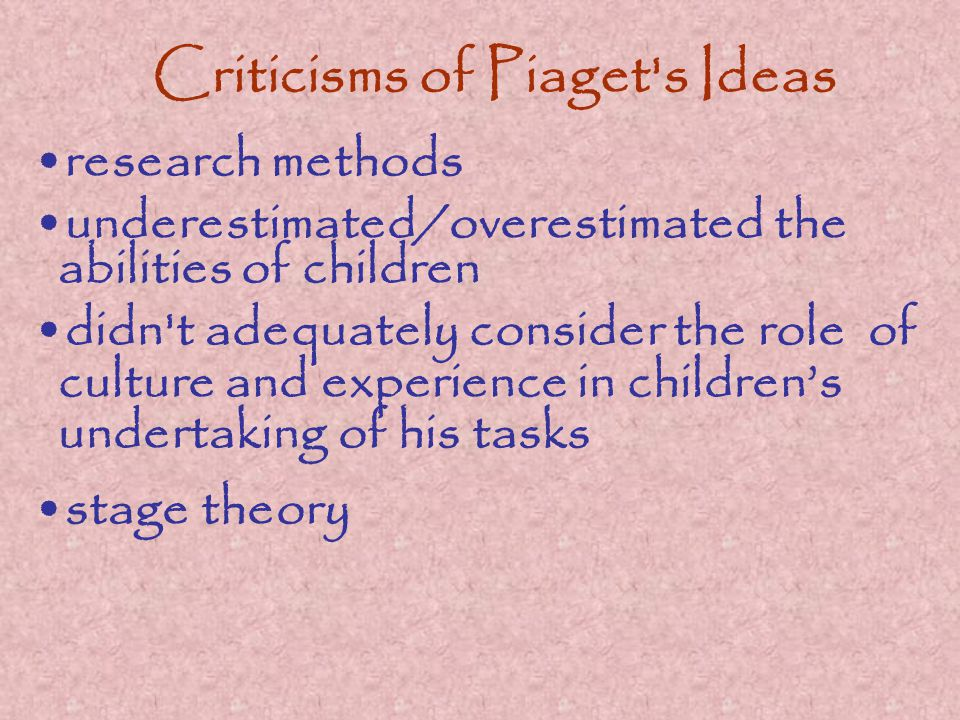 Criticisms of Piaget s Ideas research methods underestimated/overestimated the abilities of children didn t adequately consider the role of culture and experience in children's undertaking of his tasks stage theory