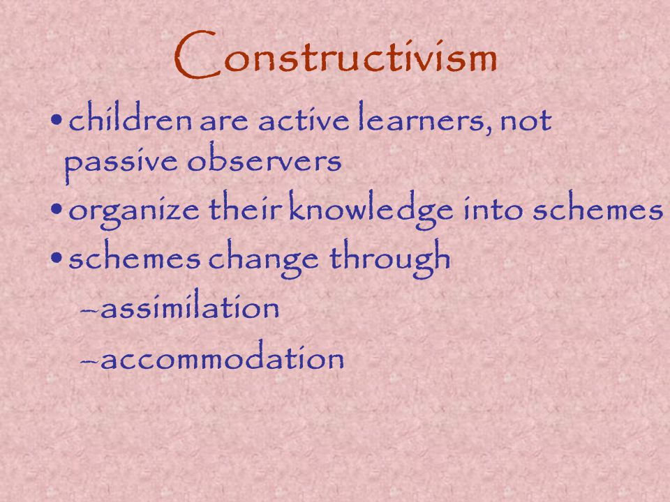 Constructivism children are active learners, not passive observers organize their knowledge into schemes schemes change through –assimilation –accommodation