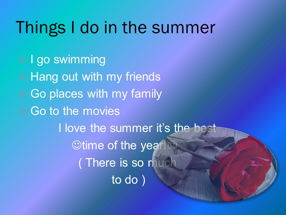Things I do in the summer  I go swimming  Hang out with my friends  Go places with my family  Go to the movies I love the summer it's the best time of the year.
