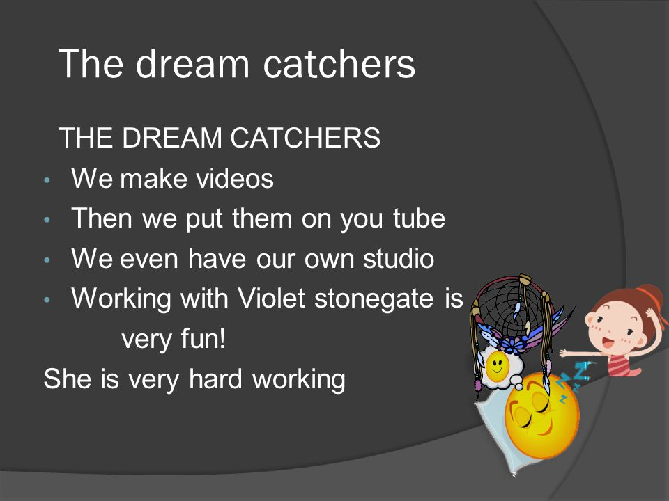 The dream catchers THE DREAM CATCHERS We make videos Then we put them on you tube We even have our own studio Working with Violet stonegate is very fun.