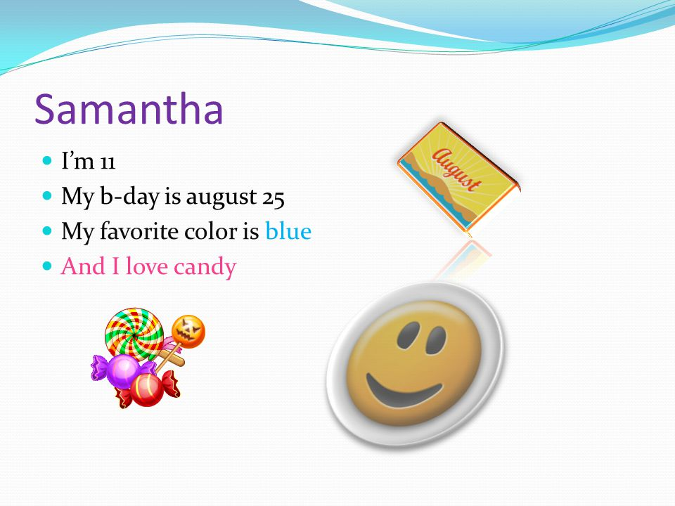 I'm 11 My b-day is august 25 My favorite color is blue And I love candy