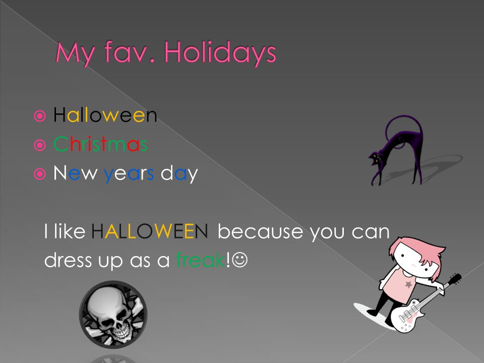  Halloween  Christmas  New years day I like HALLOWEEN because you can dress up as a freak!