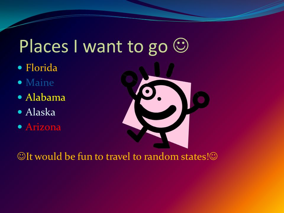 Places I want to go Florida Maine Alabama Alaska Arizona It would be fun to travel to random states!