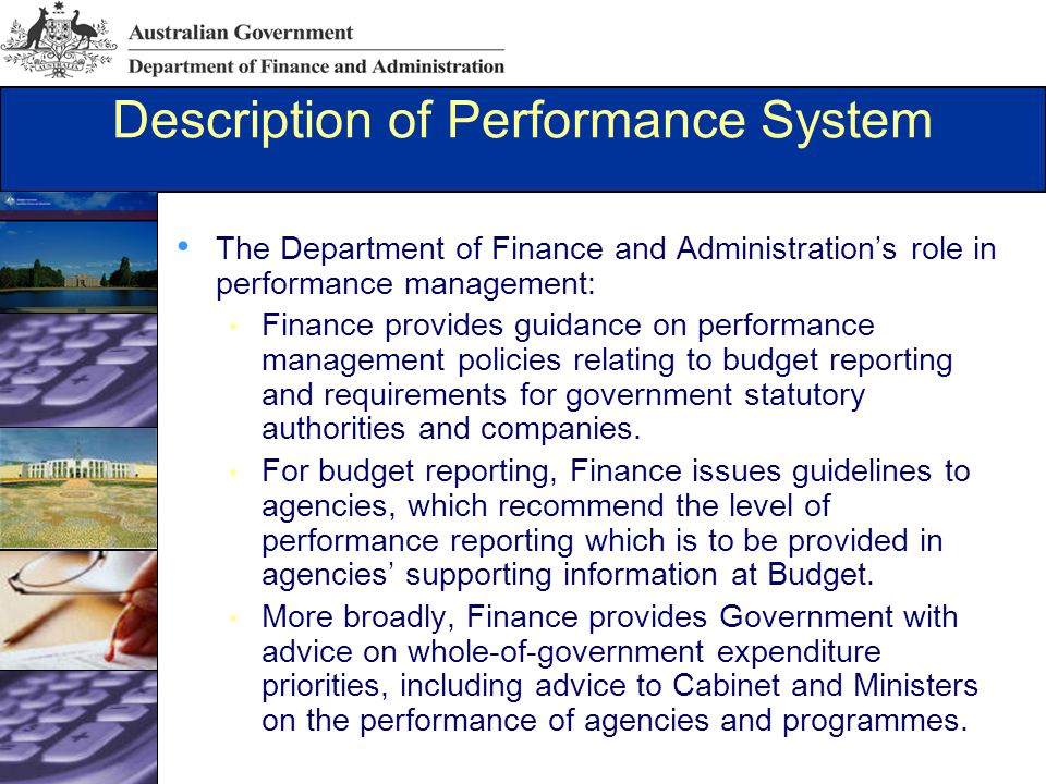 Description of Performance System The Department of Finance and Administration's role in performance management: Finance provides guidance on performance management policies relating to budget reporting and requirements for government statutory authorities and companies.