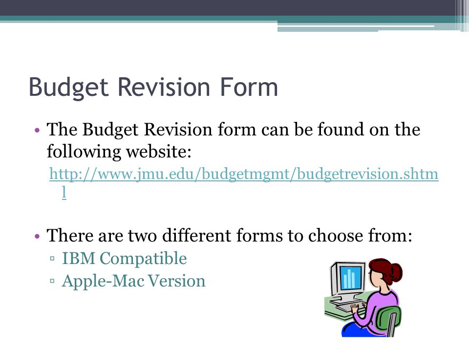 Budget Revision Form The Budget Revision form can be found on the following website:   l There are two different forms to choose from: ▫IBM Compatible ▫Apple-Mac Version