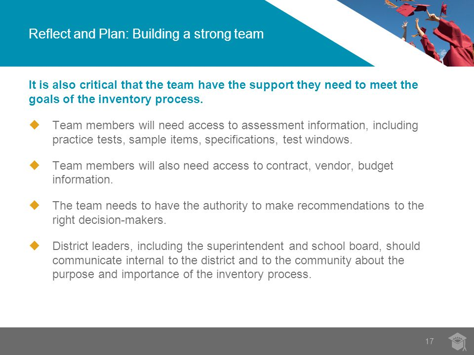 Reflect and Plan: Building a strong team 17 It is also critical that the team have the support they need to meet the goals of the inventory process.
