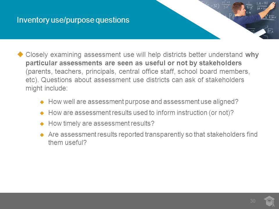  Closely examining assessment use will help districts better understand why particular assessments are seen as useful or not by stakeholders (parents, teachers, principals, central office staff, school board members, etc).