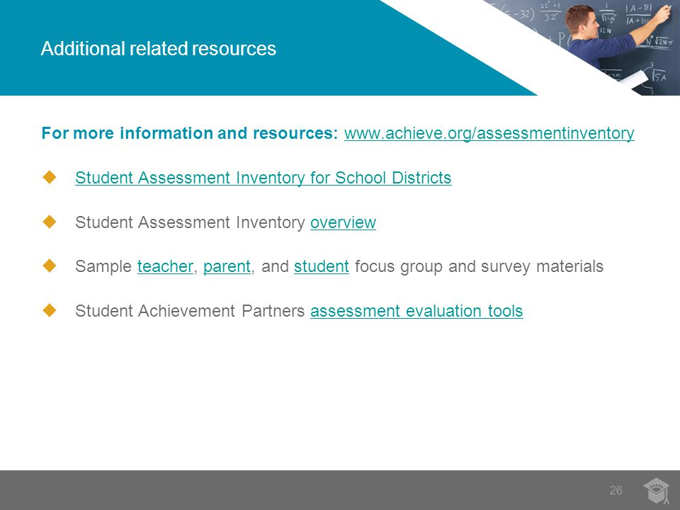 For more information and resources:    Student Assessment Inventory for School Districts Student Assessment Inventory for School Districts  Student Assessment Inventory overviewoverview  Sample teacher, parent, and student focus group and survey materialsteacherparentstudent  Student Achievement Partners assessment evaluation toolsassessment evaluation tools Additional related resources 26