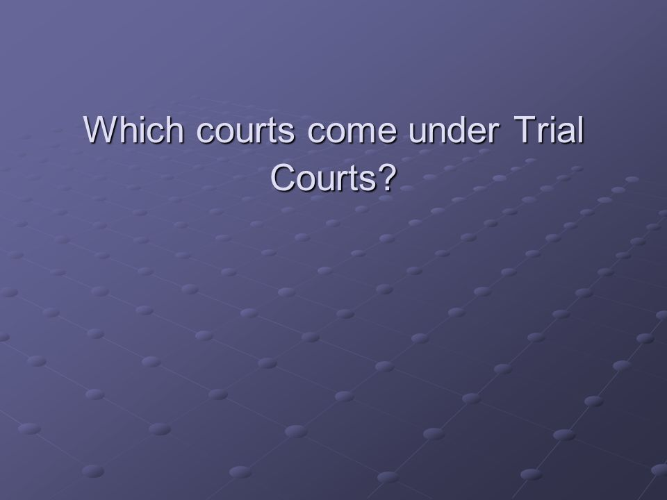 Which courts come under Trial Courts