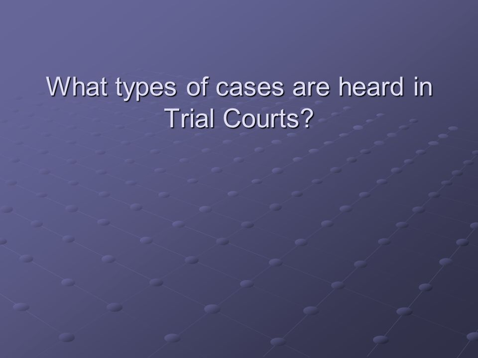 What types of cases are heard in Trial Courts