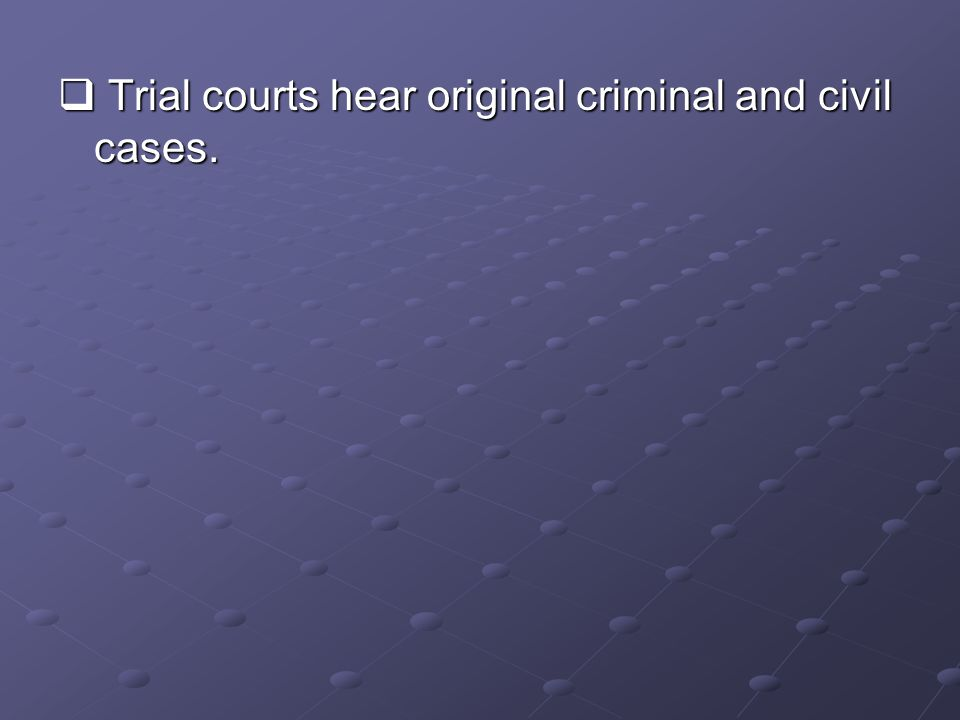  Trial courts hear original criminal and civil cases.
