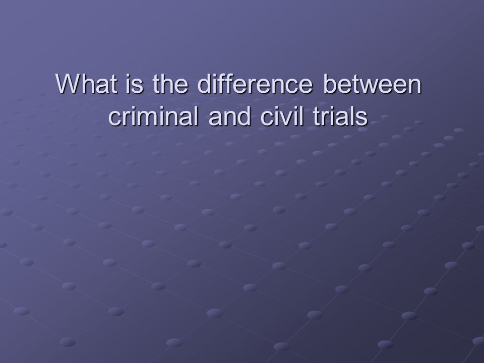 What is the difference between criminal and civil trials