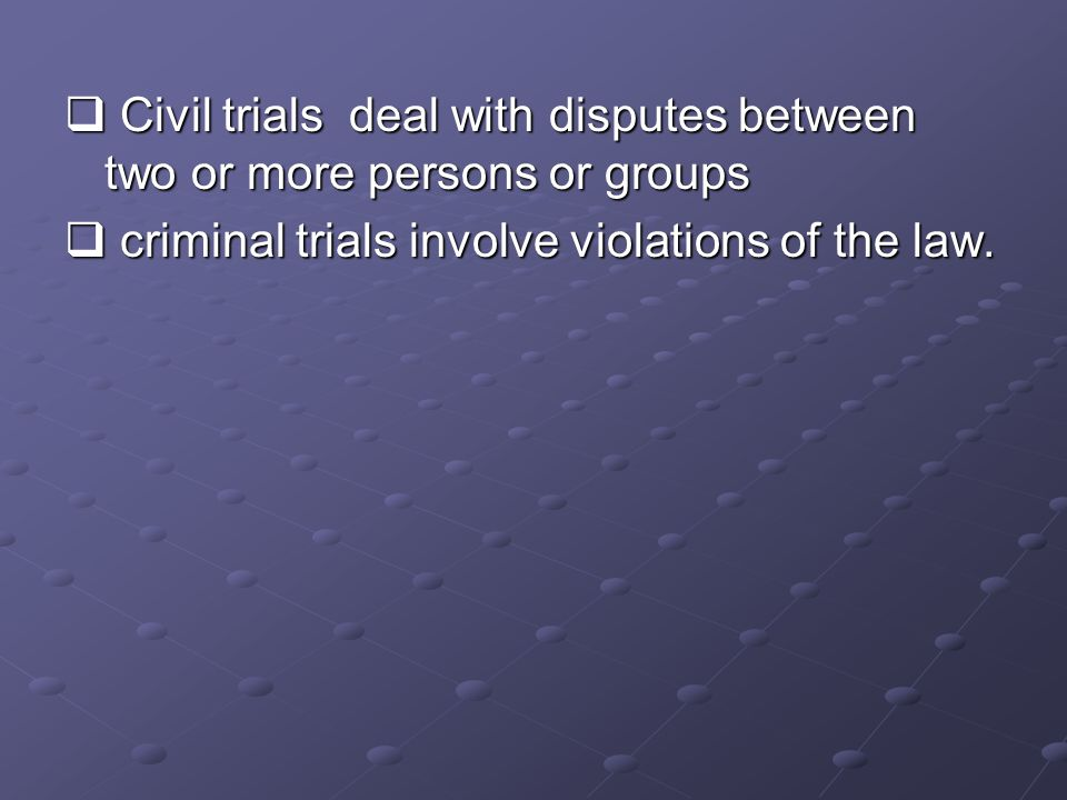  Civil trials deal with disputes between two or more persons or groups  criminal trials involve violations of the law.